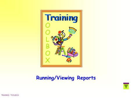 TRAINING TOOLBOX Running/Viewing Reports. TRAINING TOOLBOX Select The Application  Click on the appropriate icon  Application menu is displayed  Click.