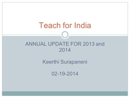 ANNUAL UPDATE FOR 2013 and 2014 Keerthi Surapaneni 02-19-2014 Teach for India.