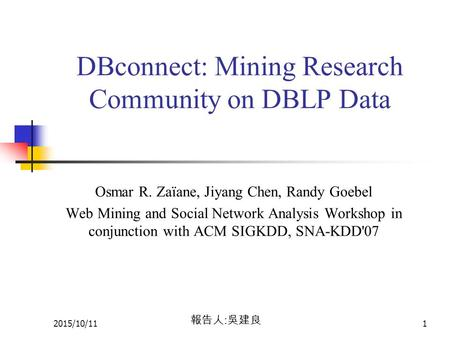 2015/10/111 DBconnect: Mining Research Community on DBLP Data Osmar R. Zaïane, Jiyang Chen, Randy Goebel Web Mining and Social Network Analysis Workshop.