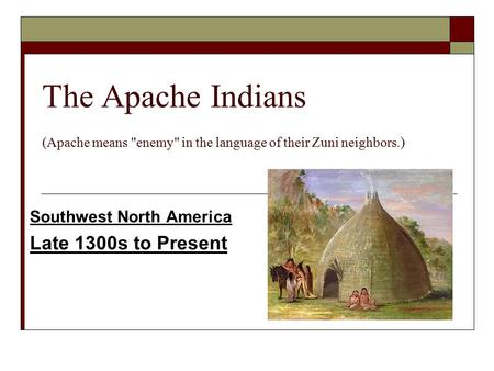 The Apache Indians (Apache means enemy in the language of their Zuni neighbors.) Southwest North America Late 1300s to Present.