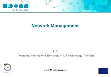 Www.FITT-for-Innovation.eu Network Management FITT (Fostering Interregional Exchange in ICT Technology Transfer)
