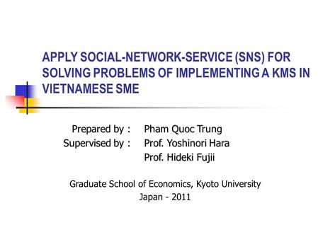 APPLY SOCIAL-NETWORK-SERVICE (SNS) FOR SOLVING PROBLEMS OF IMPLEMENTING A KMS IN VIETNAMESE SME Prepared by :Pham Quoc Trung Supervised by :Prof. Yoshinori.