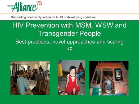 Supporting community action on AIDS in developing countries HIV Prevention with MSM, WSW and Transgender People Best practices, novel approaches and scaling.