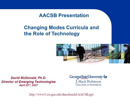 David McDonald, Ph.D. Director of Emerging Technologies April 22 nd, 2007 AACSB Presentation Changing Modes Curricula and the Role of Technology