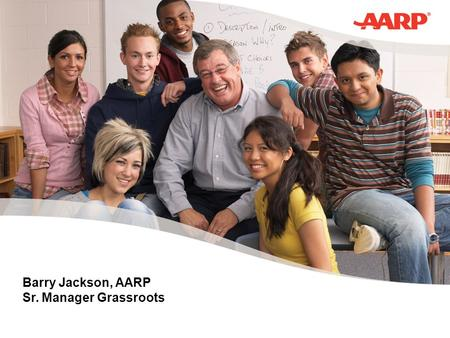 Barry Jackson, AARP Sr. Manager Grassroots. AARP AARP – About Us 40 million members AARP The Magazine AARP Bulletin AARP.org Email, Direct Mail, Phone.