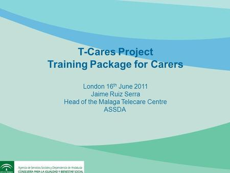 T-Cares Project Training Package for Carers London 16 th June 2011 Jaime Ruiz Serra Head of the Malaga Telecare Centre ASSDA.