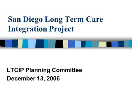 San Diego Long Term Care Integration Project LTCIP Planning Committee December 13, 2006.