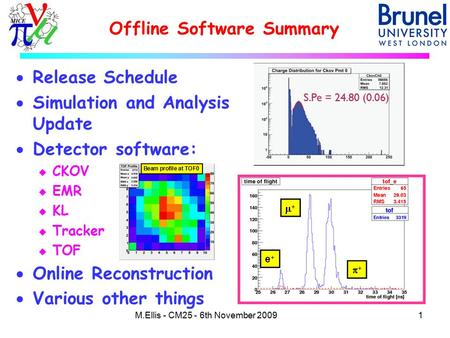 Offline Software Summary 1M.Ellis - CM25 - 6th November 2009  Release Schedule  Simulation and Analysis Update  Detector software: u CKOV u EMR u KL.