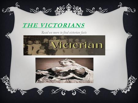 THE VICTORIANS Read on more to find victorian facts.