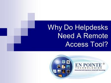 Why Do Helpdesks Need A Remote Access Tool?. Today's business environment has proved to be a difficult task to support. With many companies using different.