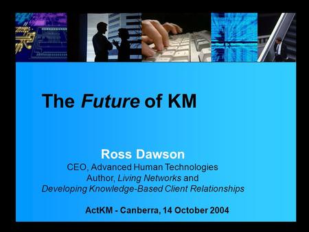 ActKM - Canberra, 14 October 2004 The Future of KM Ross Dawson CEO, Advanced Human Technologies Author, Living Networks and Developing Knowledge-Based.
