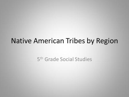 Native American Tribes by Region 5 th Grade Social Studies.