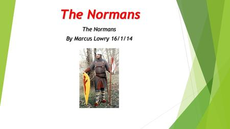 The Normans By Marcus Lowry 16/1/14 History of the Normans At the beginning of the 10 th century French king Charles Simple gave land to a Viking chief.