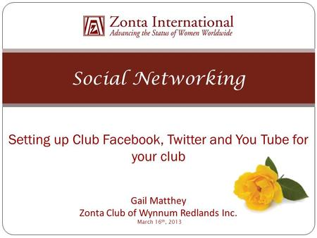 Social Networking Setting up Club Facebook, Twitter and You Tube for your club Gail Matthey Zonta Club of Wynnum Redlands Inc. March 16 th, 2013.