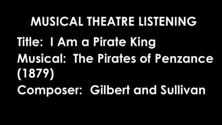 Title: I Am a Pirate King Musical: The Pirates of Penzance (1879) Composer: Gilbert and Sullivan MUSICAL THEATRE LISTENING.