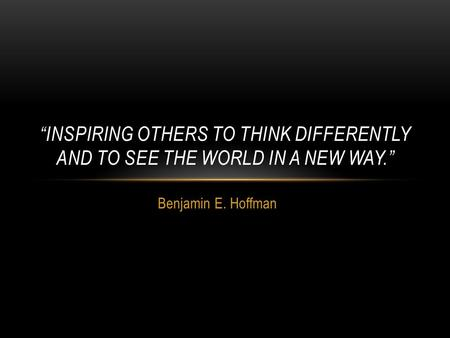 "Benjamin E. Hoffman ""INSPIRING OTHERS TO THINK DIFFERENTLY AND TO SEE THE WORLD IN A NEW WAY."""