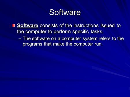 Software Software consists of the instructions issued to the computer to perform specific tasks. –The software on a computer system refers to the programs.