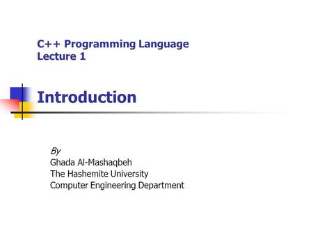 C++ Programming Language Lecture 1 Introduction By Ghada Al-Mashaqbeh The Hashemite University Computer Engineering Department.