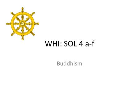 WHI: SOL 4 a-f Buddhism. Founder: Siddhartha Gautama (Buddha) Prince in Nepal, lived inside a palace One day he traveled out, saw a sick man, a old man,