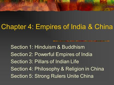 Chapter 4: Empires of India & China Section 1: Hinduism & Buddhism Section 2: Powerful Empires of India Section 3: Pillars of Indian Life Section 4: Philosophy.