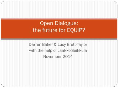 Darren Baker & Lucy Brett-Taylor with the help of Jaakko Seikkula November 2014 Open Dialogue: the future for EQUIP?