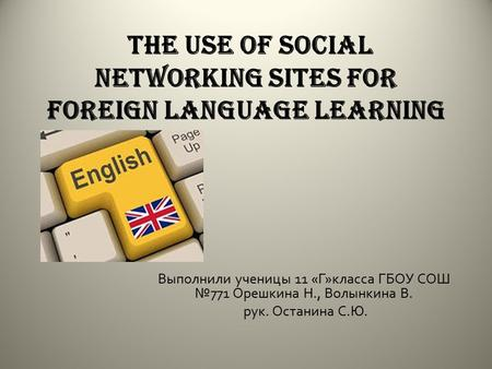 The use of social networking sites for foreign language learning Выполнили ученицы 11 « Г » класса ГБОУ СОШ № 771 Орешкина Н., Волынкина В. рук. Останина.
