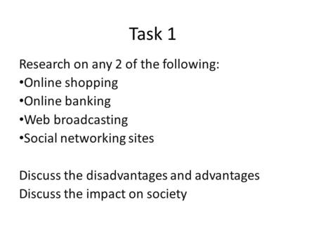 Task 1 Research on any 2 of the following: Online shopping Online banking Web broadcasting Social networking sites Discuss the disadvantages and advantages.