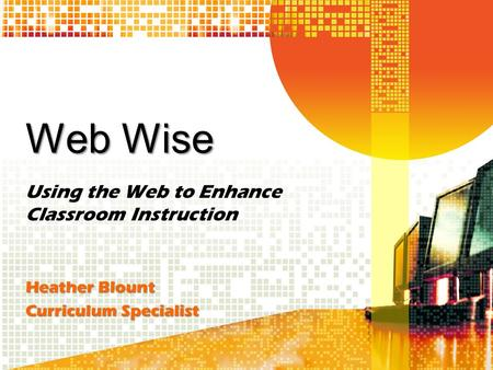 Web Wise Using the Web to Enhance Classroom Instruction Heather Blount Curriculum Specialist.