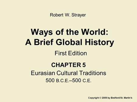 Ways of the World: A Brief Global History First Edition CHAPTER 5 Eurasian Cultural Traditions 500 B.C.E. –500 C.E. Copyright © 2009 by Bedford/St. Martin's.