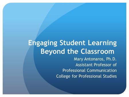 Engaging Student Learning Beyond the Classroom Mary Antonaros, Ph.D. Assistant Professor of Professional Communication College for Professional Studies.
