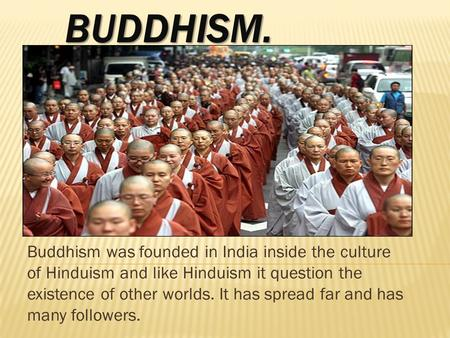 BUDDHISM. Buddhism was founded in India inside the culture of Hinduism and like Hinduism it question the existence of other worlds. It has spread far and.