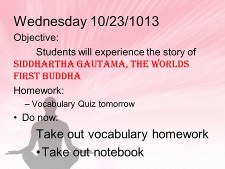 Wednesday 10/23/1013 Objective: Students will experience the story of Siddhartha Gautama, the worlds first buddha Homework: –Vocabulary Quiz tomorrow Do.