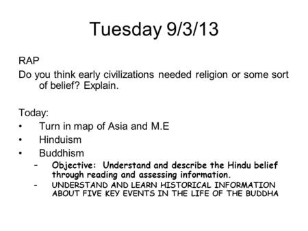Tuesday 9/3/13 RAP Do you think early civilizations needed religion or some sort of belief? Explain. Today: Turn in map of Asia and M.E Hinduism Buddhism.