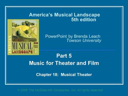 America's Musical Landscape 5th edition PowerPoint by Brenda Leach Towson University Part 5 Music for Theater and Film Chapter 18: Musical Theater © 2006.