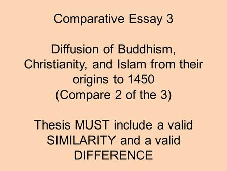 Comparative Essay 3   Diffusion of Buddhism, Christianity, and Islam from their origins to 1450 (Compare 2 of the 3)   Thesis MUST include a valid SIMILARITY.