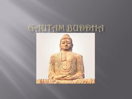  Gautam Buddha was the founder of Buddhism.  He was an avatar (descension) of the Supreme Lord, Shree Vishnu.  He was born and raised in a royal family.