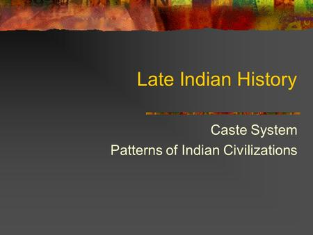 Late Indian History Caste System Patterns of Indian Civilizations.