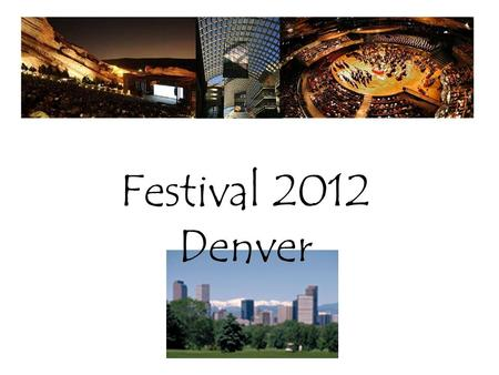 Festival 2012 Denver. Performance Venues Festival Village Housing and Registration Timing Schedule Performance Options.