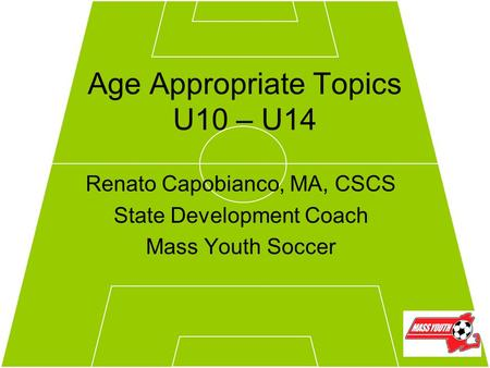 Age Appropriate Topics U10 – U14 Renato Capobianco, MA, CSCS State Development Coach Mass Youth Soccer.
