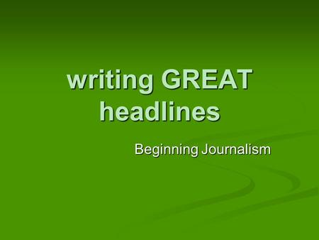 Writing GREAT headlines Beginning Journalism. Headlines are important… They tell the reader what the story is about. They tell the reader what the story.