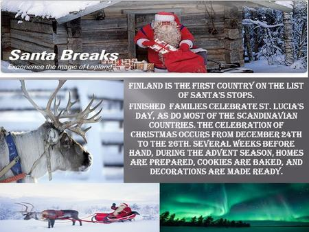 Finland is the first country on the list of Santa's stops. Finished families celebrate St. Lucia's Day, as do most of the Scandinavian countries. The celebration.