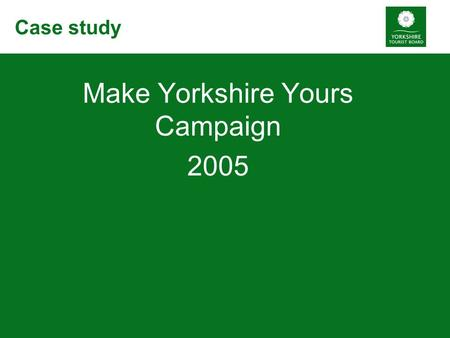 Case study Make Yorkshire Yours Campaign 2005. Background Britain's Biggest Break £2.8 million budget 18 month campaign Starting January 2005.