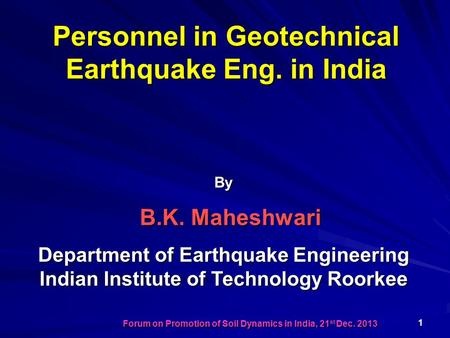 Personnel in Geotechnical Earthquake Eng. in India By B.K. Maheshwari Department of Earthquake Engineering Indian Institute of Technology Roorkee 1 Forum.