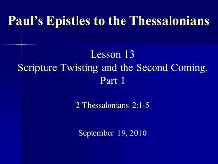 L 2 Thessalonians 2:1-5 Lesson 13 Scripture Twisting and the Second Coming, Part 1 2 Thessalonians 2:1-5 September 19, 2010 Paul's Epistles to the Thessalonians.