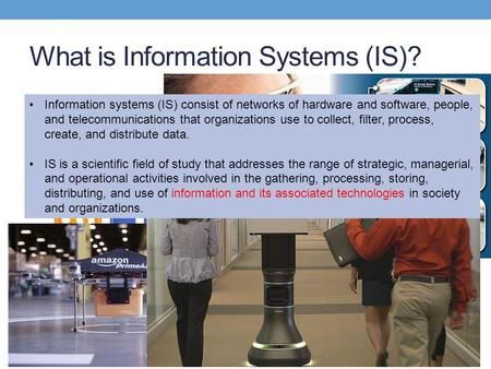 What is Information Systems (IS)? Information systems (IS) consist of networks of hardware and software, people, and telecommunications that organizations.