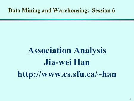 1 Data Mining and Warehousing: Session 6 Association Analysis Jia-wei Han