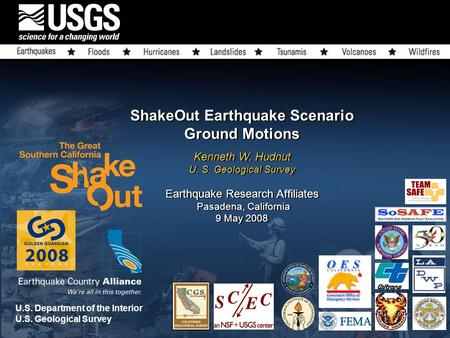 ShakeOut Earthquake Scenario Ground Motions Kenneth W. Hudnut U. S. Geological Survey Earthquake Research Affiliates Pasadena, California 9 May 2008 U.S.