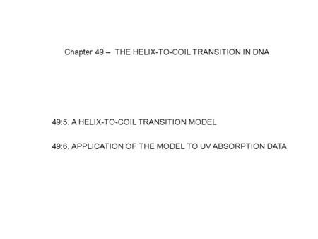 Chapter 49 – THE HELIX-TO-COIL TRANSITION IN DNA 49:5. A HELIX-TO-COIL TRANSITION MODEL 49:6. APPLICATION OF THE MODEL TO UV ABSORPTION DATA.