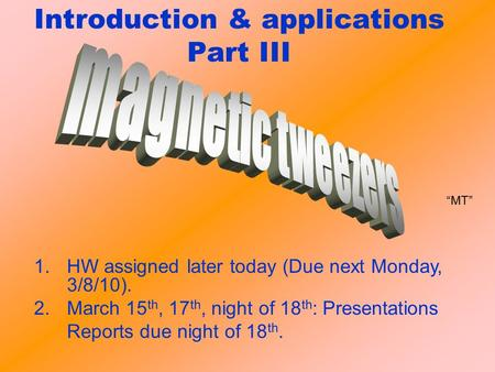 Introduction & applications Part III 1.HW assigned later today (Due next Monday, 3/8/10). 2.March 15 th, 17 th, night of 18 th : Presentations Reports.