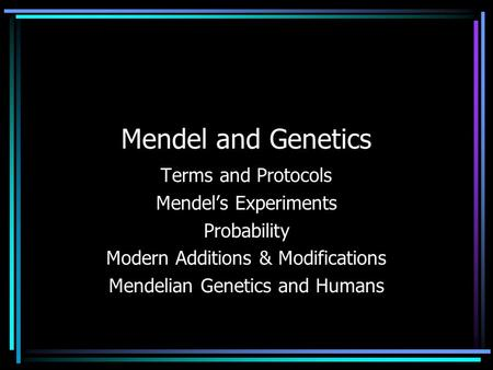 Mendel and Genetics Terms and Protocols Mendel's Experiments Probability Modern Additions & Modifications Mendelian Genetics and Humans.